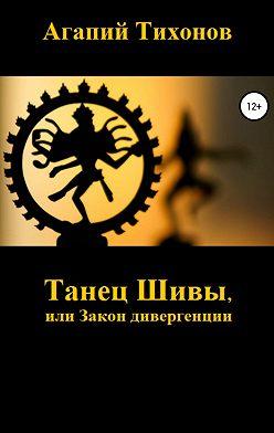 Агапий Тихонов - Танец Шивы, или Закон дивергенции