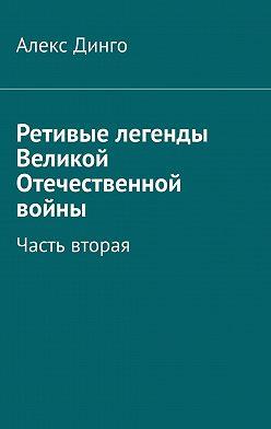Алекс Динго - Ретивые легенды Великой Отечественной войны. Часть вторая