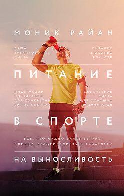 Моник Райан - Питание в спорте на выносливость. Все, что нужно знать бегуну, пловцу, велосипедисту и триатлету