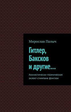 Мирослав Палыч - Гитлер, Баксков идругие… Ахинестически-поэмическая эклект-стимпанк фэнтэзи