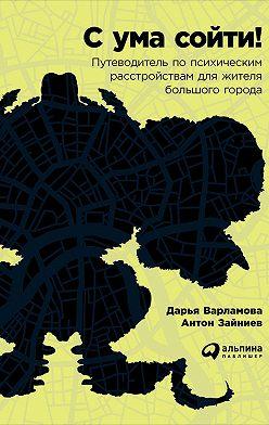 Дарья Варламова - С ума сойти! Путеводитель по психическим расстройствам для жителя большого города