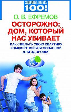 О. Ефремов - Осторожно: дом, который нас убивает