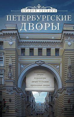 Андрей Гусаров - Петербургские дворы. Необычные дворы, курдонеры, дворы-колодцы, проходные дворы