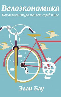 Элли Блу - Велоэкономика. Как велокультура меняет город и нас