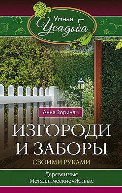 Анна Зорина - Изгороди и заборы своими руками