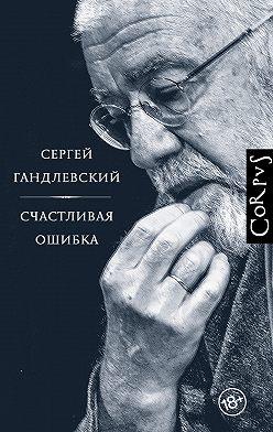 Сергей Гандлевский - Счастливая ошибка. Стихи и эссе о стихах