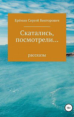 Сергей Еремин - Скатались, посмотрели… Сборник рассказов