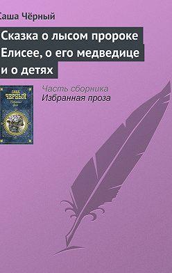 Саша Чёрный - Сказка о лысом пророке Елисее, о его медведице и о детях