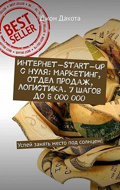 Джон Дакота - Интернет-start-up снуля: маркетинг, отдел продаж, логистика. 7шагов до5000000. Успей занять место под солнцем!