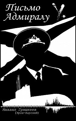Михаил Гришкеев (Ярош-Барский) - Письмо Адмиралу Y