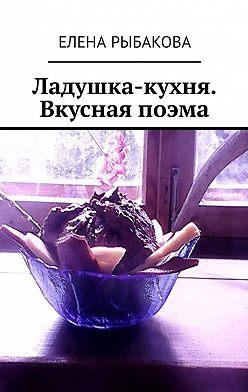 Елена Рыбакова - Ладушка-кухня. Вкусная поэма