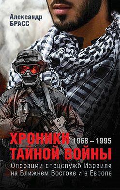 Александр Брасс - Хроники тайной войны. 1968–1995. Операции спецслужб Израиля на Ближнем Востоке и в Европе
