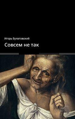 Игорь Булатовский - Совсем не так
