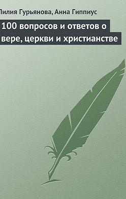 Лилия Гурьянова - 100 вопросов и ответов о вере, церкви и христианстве
