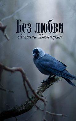 Альбина Десницкая - Без любви
