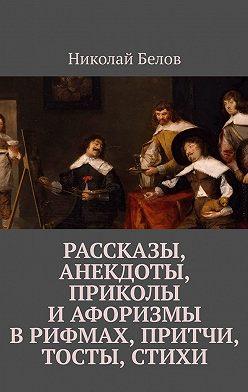 Николай Белов - Рассказы, анекдоты, приколы и афоризмы в рифмах, притчи, тосты, стихи