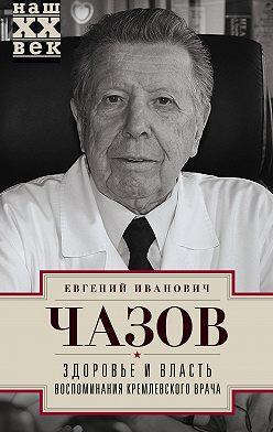 Евгений Чазов - Здоровье и власть. Воспоминания кремлевского врача