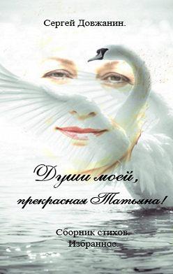 Сергей Довжанин - Души моей, прекрасная Татьяна! Сборник стихов. Избранное