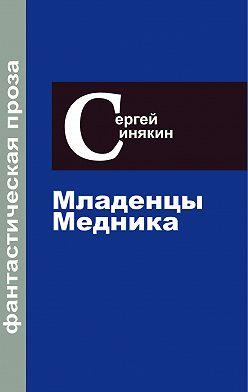 Сергей Синякин - Фантастическая проза. Том 2. Младенцы Медника
