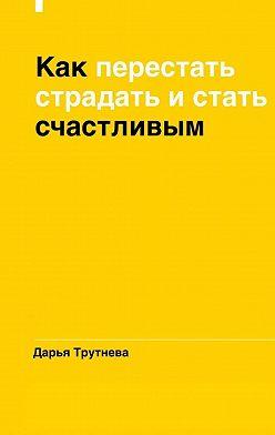 Дарья Трутнева - Как перестать страдать и стать счастливым