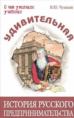 Валерий Чумаков - Удивительная история русского предпринимательства