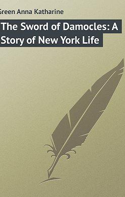 Анна Грин - The Sword of Damocles: A Story of New York Life