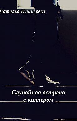 Наталья Кушнерёва - Случайная встреча с киллером