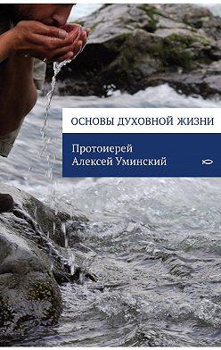 протоиерей Алексей Уминский - Основы духовной жизни