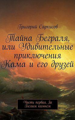 Григорий Саркисов - Тайна Беграля, или Удивительные приключения Кама и его друзей. Часть первая. За Белым камнем