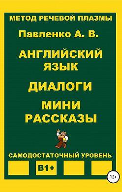 Александр Павленко - Английский язык. Диалоги. Мини рассказы. Уровень В1+
