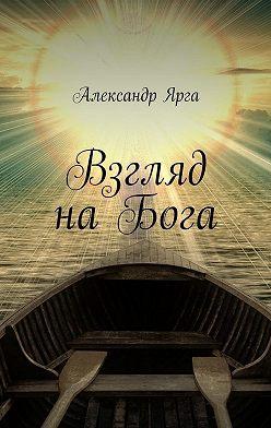 Александр Ярга - Взгляд наБога