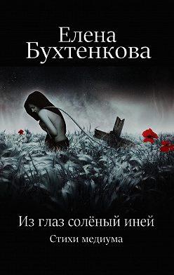 Елена Бухтенкова - Из глаз солёный иней. Стихи медиума