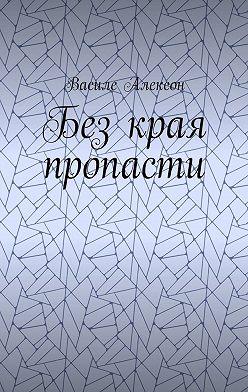 Василе Алексон - Без края пропасти