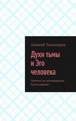 Алексей Тихомиров - Духи тьмы иЭго человека. Заметки по тайноведению. Книга девятая