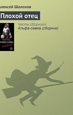 Алексей Шолохов - Плохой отец