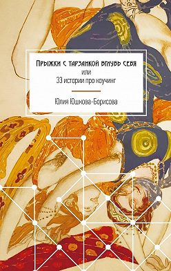 Юлия Юшкова-Борисова - Прыжки с тарзанкой вглубь себя. или 33 истории про коучинг