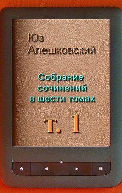 Юз Алешковский - Собрание сочинений вшести томах. Том 1
