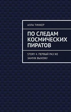Алла Тинкер - Последам космических пиратов. Story 4. Первый разже замуж выхожу