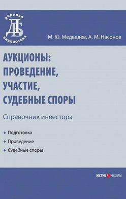 Михаил Медведев - Аукционы: проведение, участие, судебные споры. Справочник инвестора