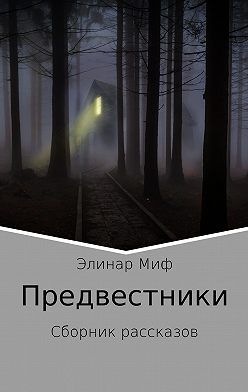 Элинар Миф - Предвестники. Сборник рассказов