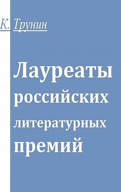 Константин Трунин - Лауреаты российских литературных премий