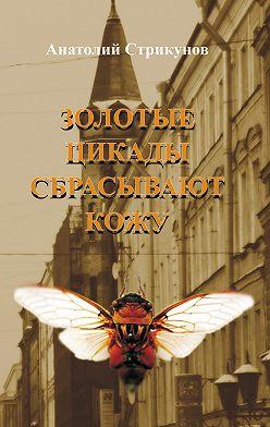Анатолий Стрикунов - Золотые цикады сбрасывают кожу