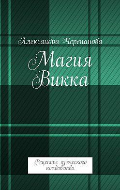 Александра Черепанова - Магия Викка. Рецепты языческого колдовства