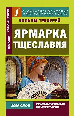 Уильям Теккерей - Ярмарка тщеславия / Vanity Fair
