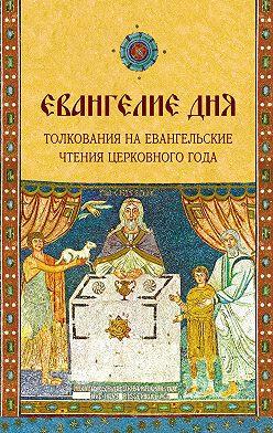 Неустановленный автор - Евангелие дня. Толкования на Евангельские чтения церковного года