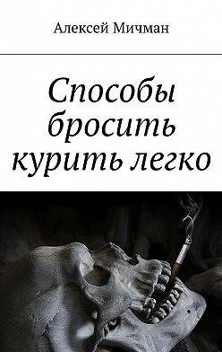 Алексей Мичман - Способы бросить курить легко