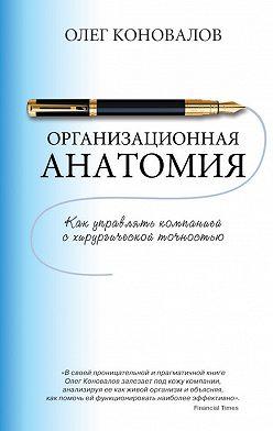 Олег Коновалов - Организационная анатомия. Как управлять компанией с хирургической точностью