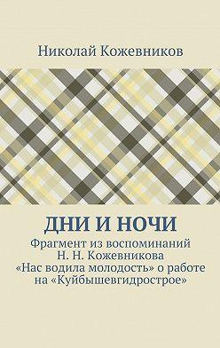 Николай Кожевников - Дни иночи. Фрагментиз воспоминаний Н.Н.Кожевникова «Нас водила молодость» оработе на«Куйбышевгидрострое»