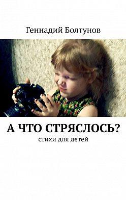 Геннадий Болтунов - А что стряслось? Стихи для детей