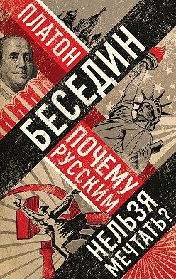 Платон Беседин - Почему русским нельзя мечтать? Россия и Запад накануне тотальной войны